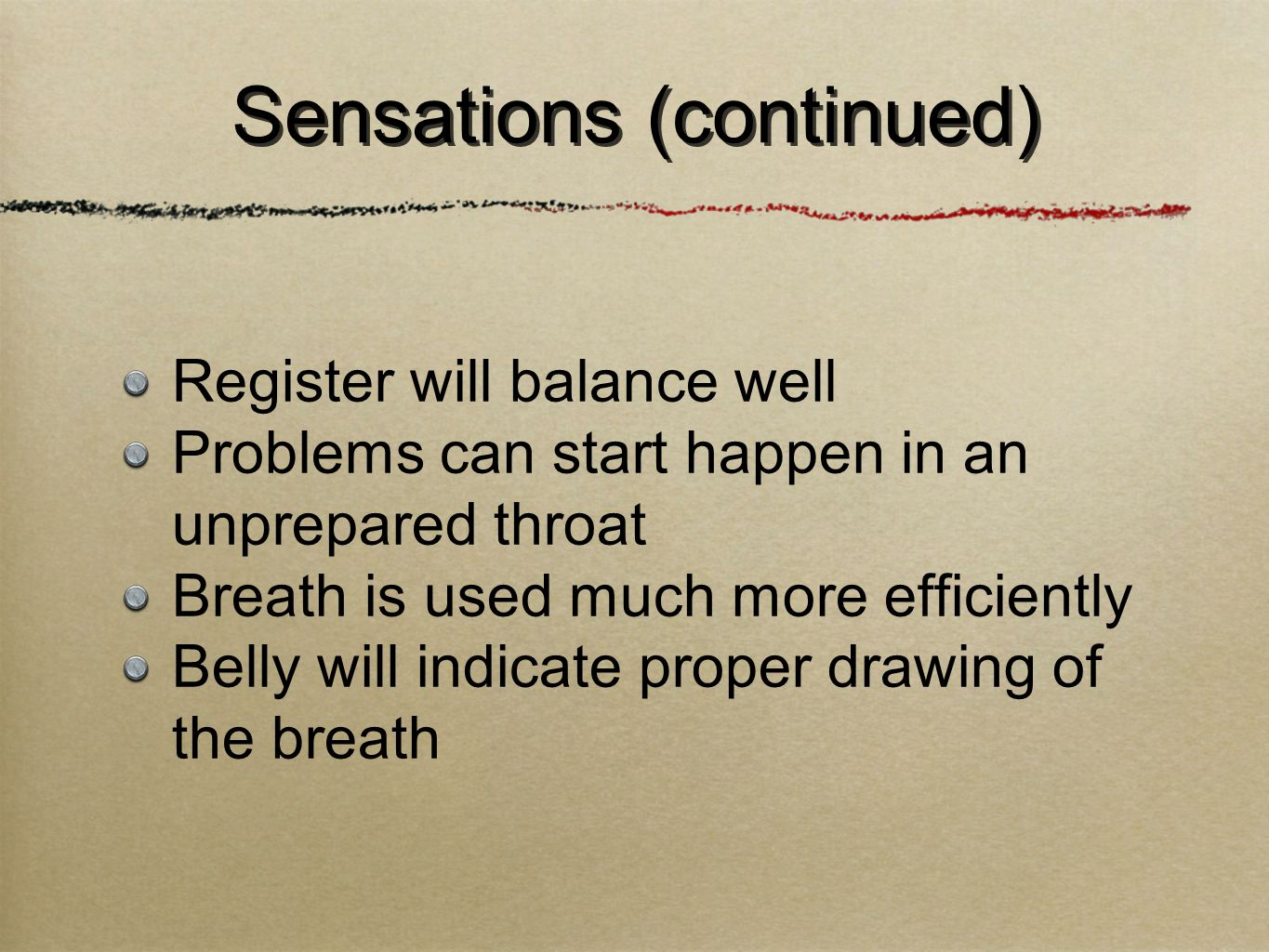 Register will balance well Problems can start happen in an unprepared throat Breath is used much more efficiently Belly will indicate proper drawing of the breath Sensations (continued)