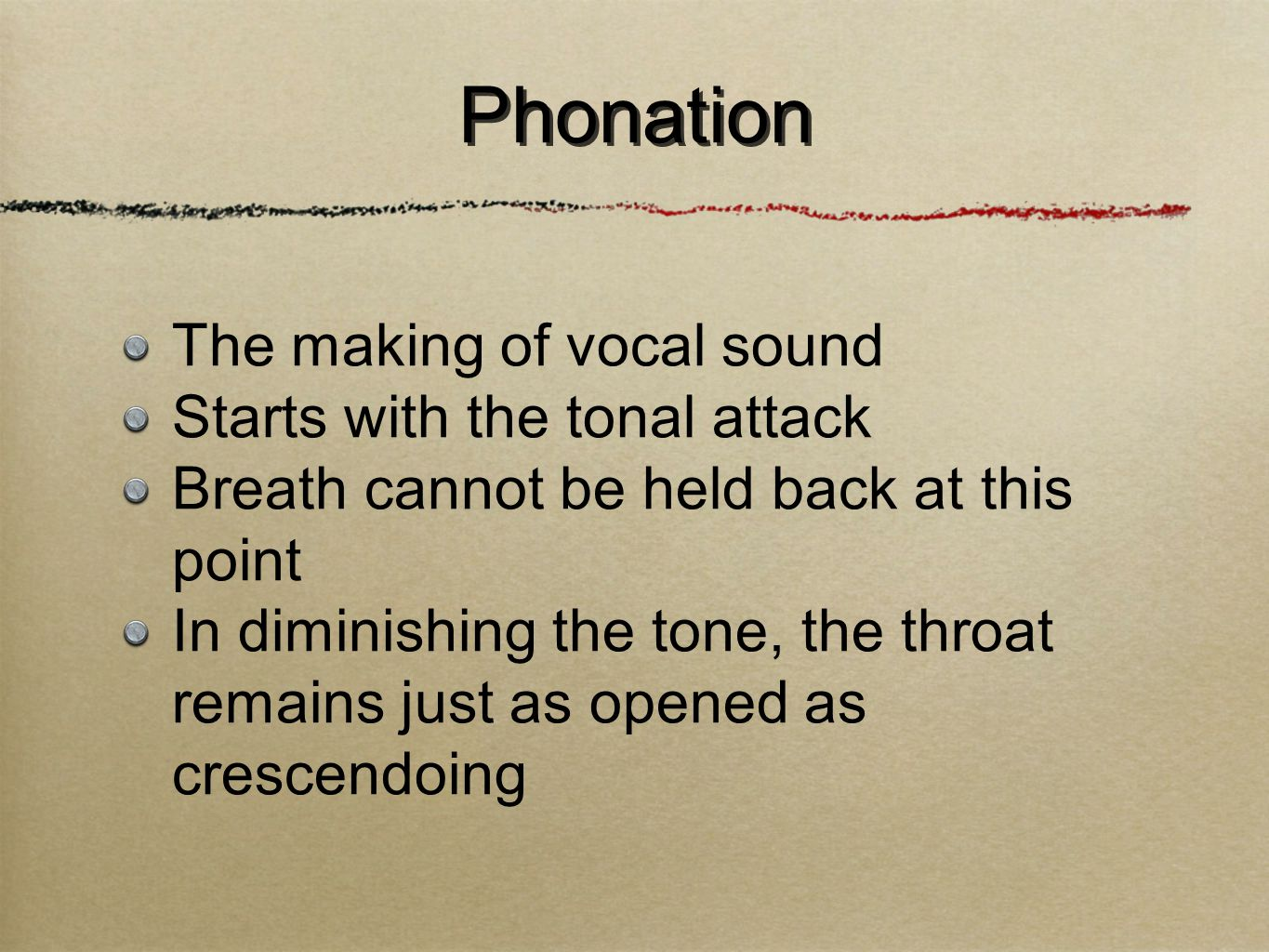 The making of vocal sound Starts with the tonal attack Breath cannot be held back at this point In diminishing the tone, the throat remains just as opened as crescendoing Phonation