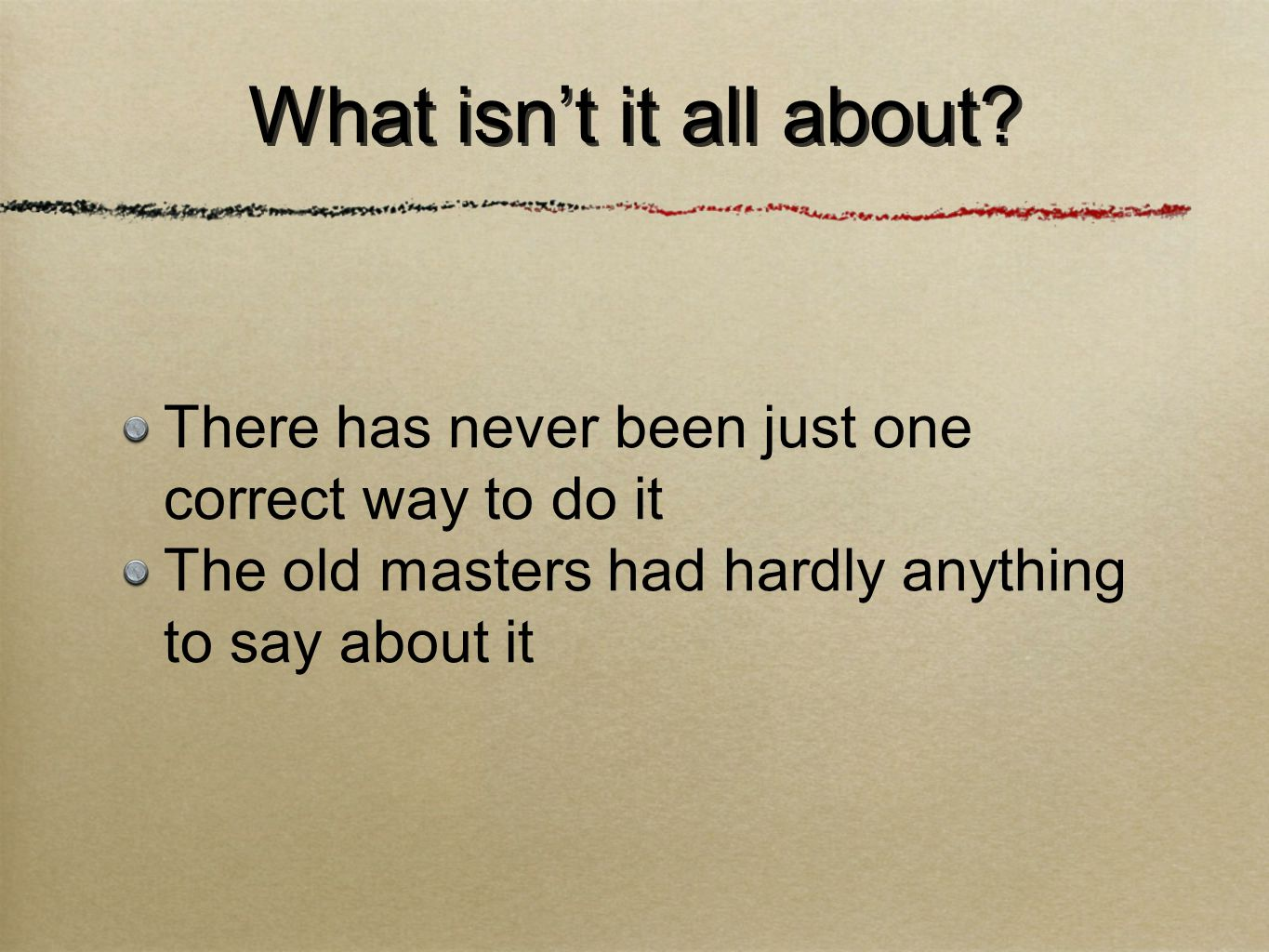 What isn't it all about? There has never been just one correct way to do it The old masters had hardly anything to say about it