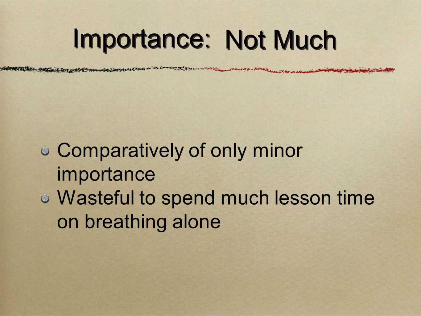 Comparatively of only minor importance Wasteful to spend much lesson time on breathing alone Importance: Not Much