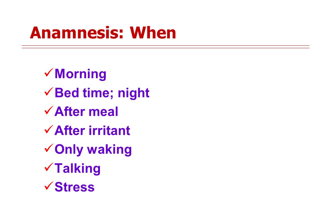 Anamnesis: When Morning Bed time; night After meal After irritant Only waking Talking Stress