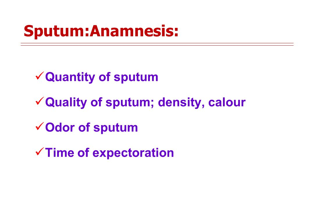 Sputum:Anamnesis: Quantity of sputum Quality of sputum; density, calour Odor of sputum Time of expectoration