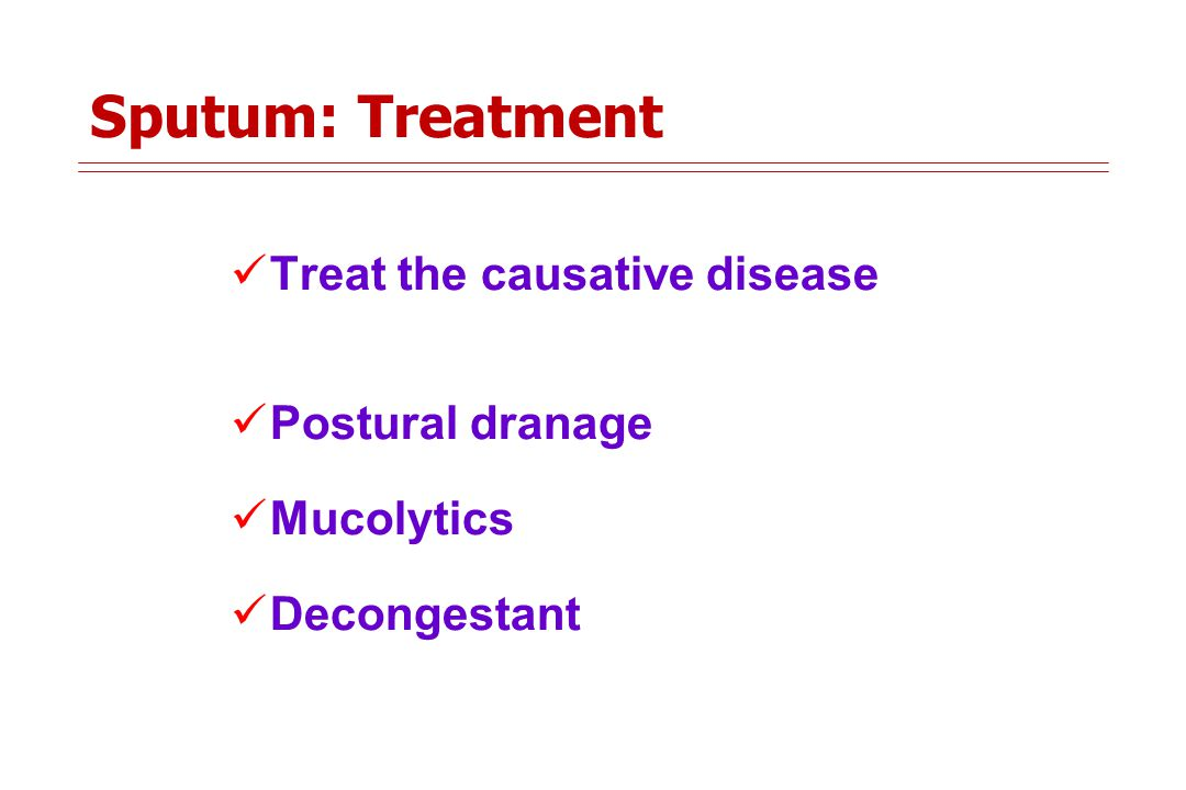 Sputum: Treatment Treat the causative disease Postural dranage Mucolytics Decongestant