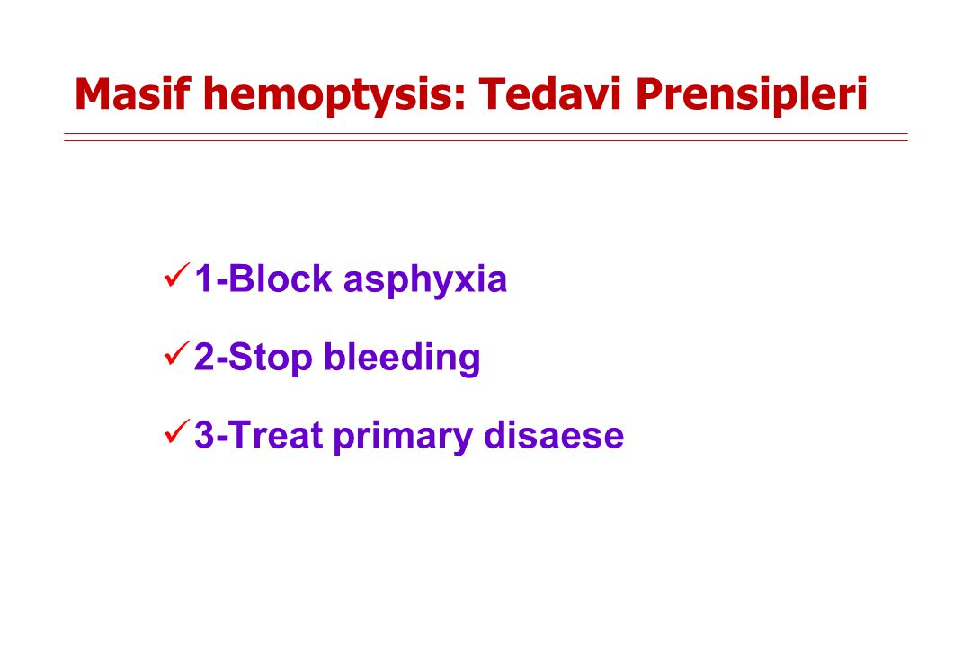 Masif hemoptysis: Tedavi Prensipleri 1-Block asphyxia 2-Stop bleeding 3-Treat primary disaese