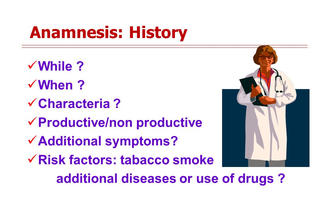 Anamnesis: History While .When . Characteria . Productive/non productive Additional symptoms.
