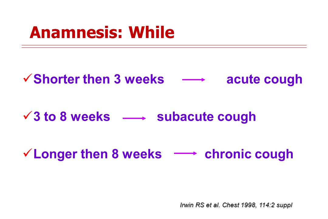 Anamnesis: While Shorter then 3 weeks acute cough 3 to 8 weeks subacute cough Longer then 8 weeks chronic cough Irwin RS et al.