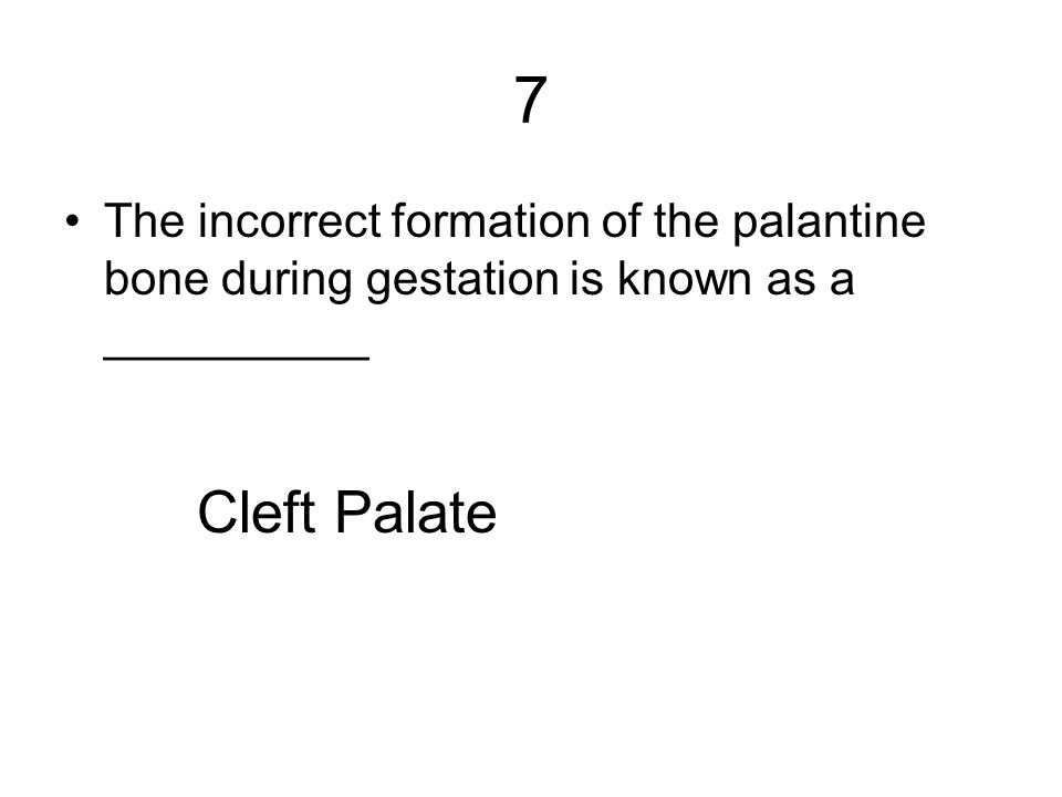 7 The incorrect formation of the palantine bone during gestation is known as a __________ Cleft Palate