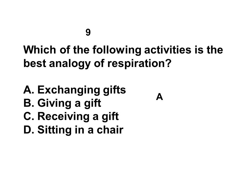 9 Which of the following activities is the best analogy of respiration? A.Exchanging gifts B.Giving a gift C.Receiving a gift D.Sitting in a chair A