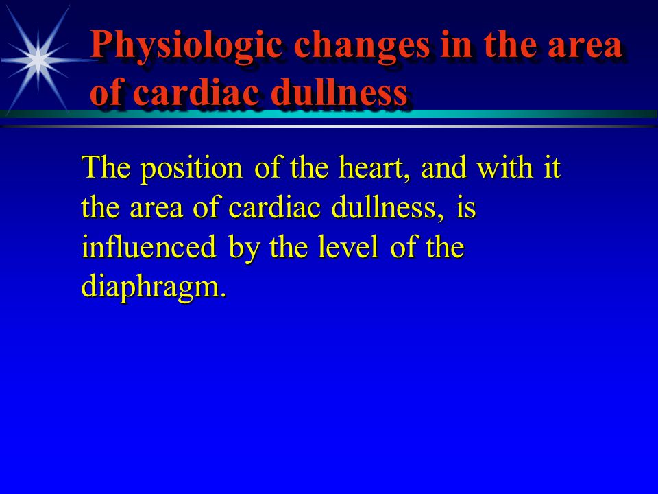 Physiologic changes in the area of cardiac dullness The position of the heart, and with it the area of cardiac dullness, is influenced by the level of