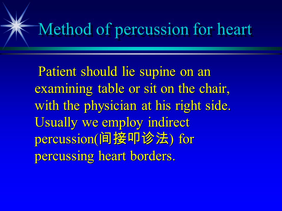 Method of percussion for heart Patient should lie supine on an examining table or sit on the chair, with the physician at his right side. Usually we e