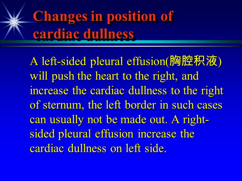 Changes in position of cardiac dullness A left-sided pleural effusion( 胸腔积液 ) will push the heart to the right, and increase the cardiac dullness to t
