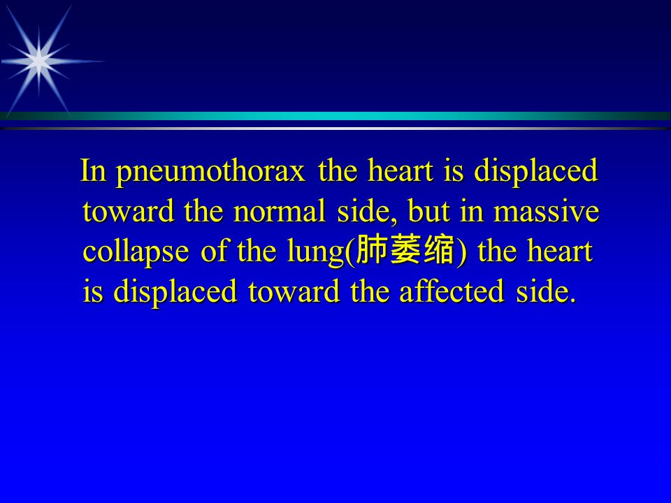 In pneumothorax the heart is displaced toward the normal side, but in massive collapse of the lung( 肺萎缩 ) the heart is displaced toward the affected s