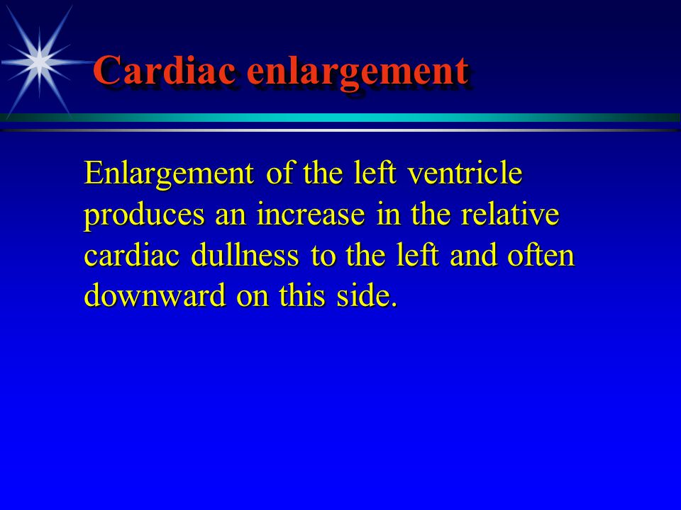 Cardiac enlargement Enlargement of the left ventricle produces an increase in the relative cardiac dullness to the left and often downward on this sid
