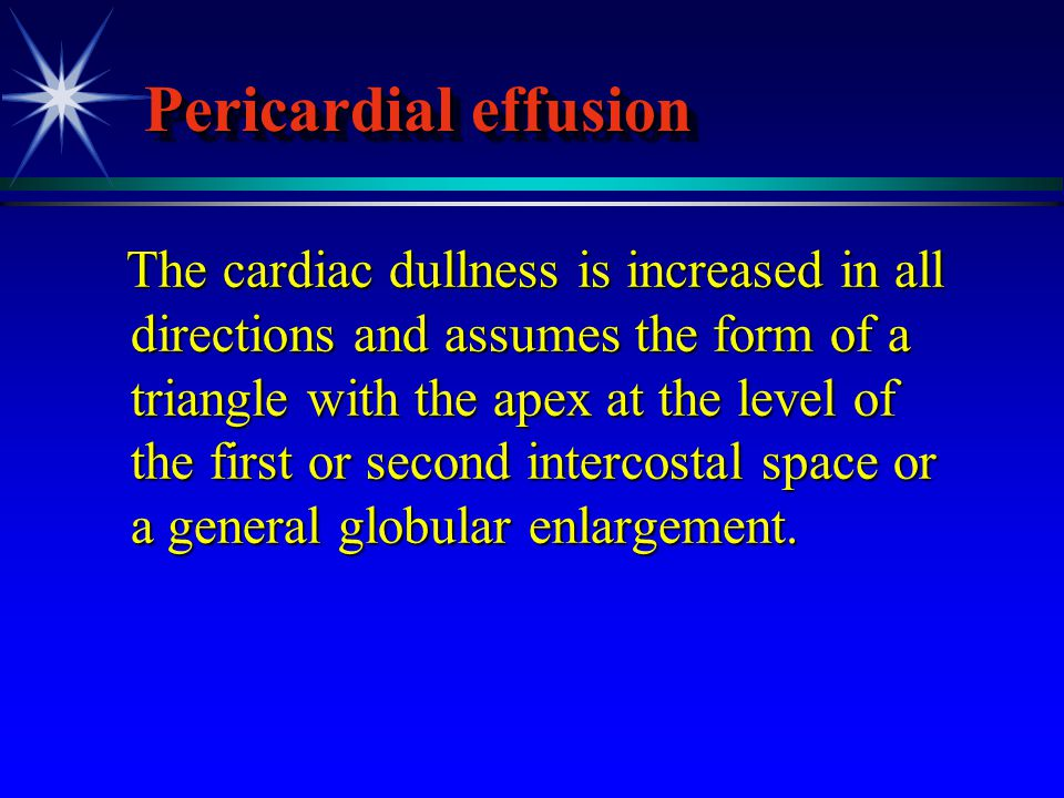 Pericardial effusion The cardiac dullness is increased in all directions and assumes the form of a triangle with the apex at the level of the first or