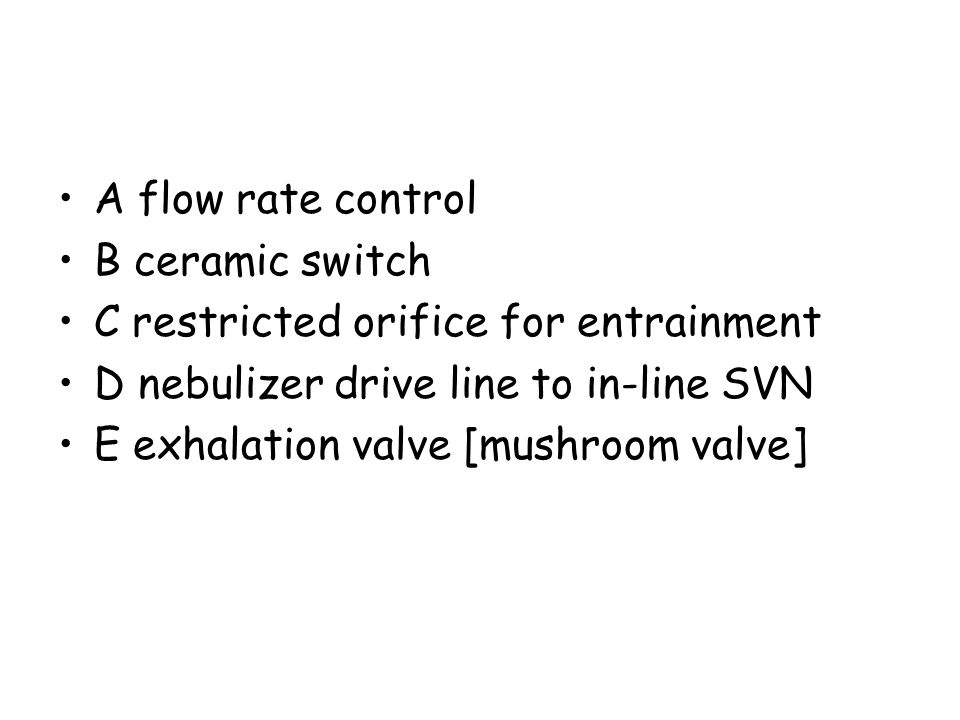 A flow rate control B ceramic switch C restricted orifice for entrainment D nebulizer drive line to in-line SVN E exhalation valve [mushroom valve]