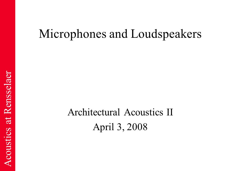 Acoustics at Rensselaer Microphones and Loudspeakers Architectural Acoustics II April 3, 2008