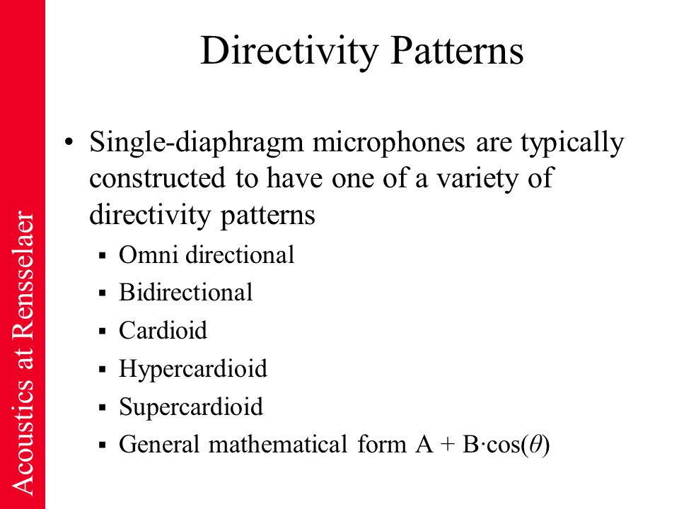 Acoustics at Rensselaer Directivity Patterns Single-diaphragm microphones are typically constructed to have one of a variety of directivity patterns  Omni directional  Bidirectional  Cardioid  Hypercardioid  Supercardioid  General mathematical form A + B·cos(θ)