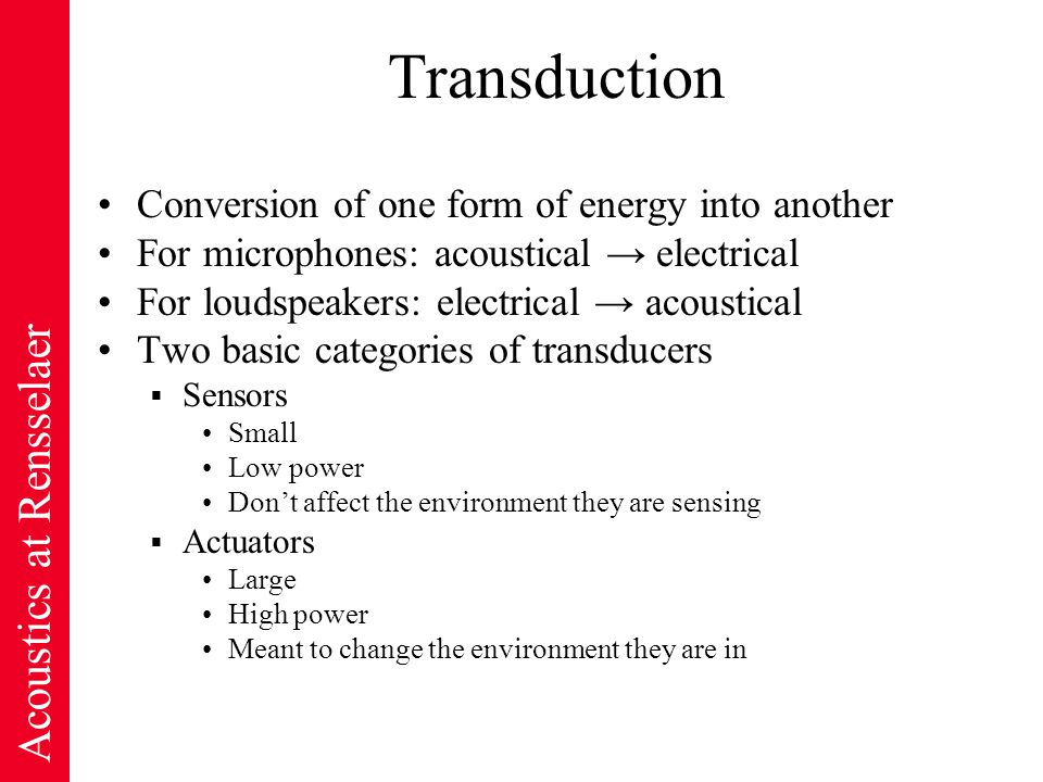 Acoustics at Rensselaer Transduction Conversion of one form of energy into another For microphones: acoustical → electrical For loudspeakers: electrical → acoustical Two basic categories of transducers  Sensors Small Low power Don't affect the environment they are sensing  Actuators Large High power Meant to change the environment they are in