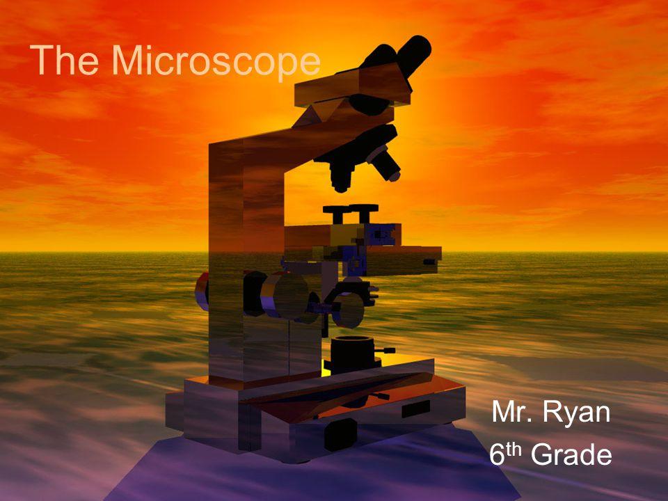 The Microscope Mr. Ryan 6 th Grade