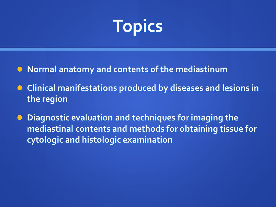 Topics Normal anatomy and contents of the mediastinum Normal anatomy and contents of the mediastinum Clinical manifestations produced by diseases and