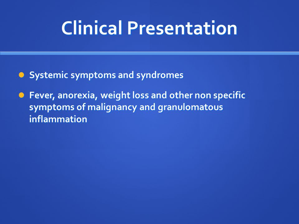 Clinical Presentation Systemic symptoms and syndromes Systemic symptoms and syndromes Fever, anorexia, weight loss and other non specific symptoms of