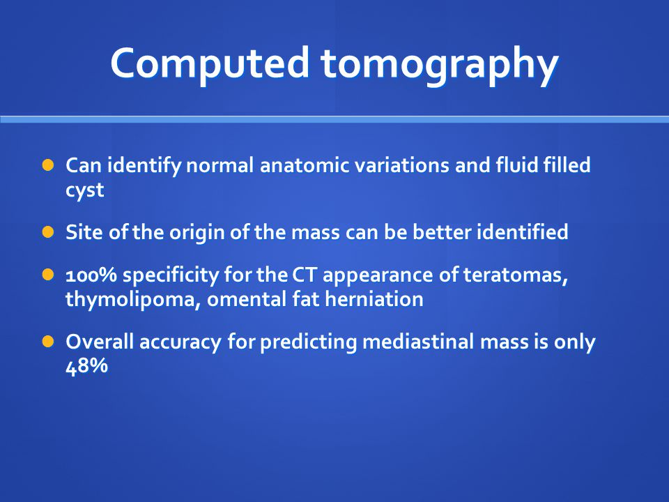 Computed tomography Can identify normal anatomic variations and fluid filled cyst Can identify normal anatomic variations and fluid filled cyst Site o