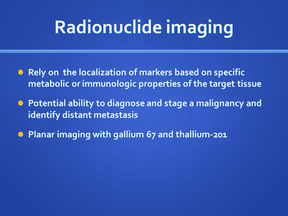 Radionuclide imaging Rely on the localization of markers based on specific metabolic or immunologic properties of the target tissue Rely on the locali