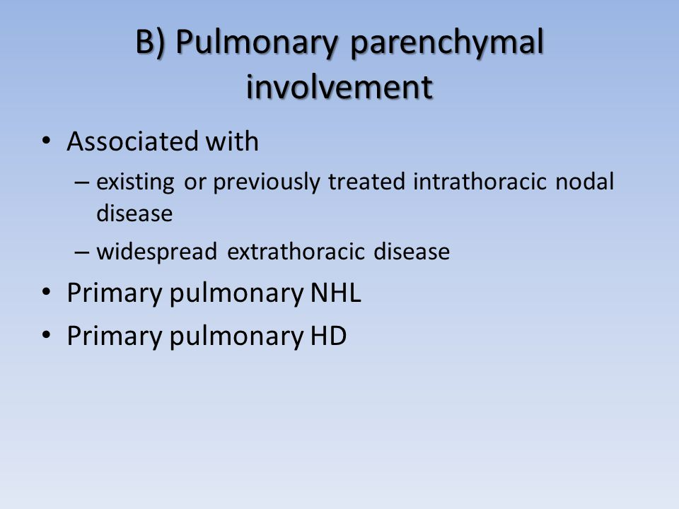B) Pulmonary parenchymal involvement Associated with – existing or previously treated intrathoracic nodal disease – widespread extrathoracic disease Primary pulmonary NHL Primary pulmonary HD