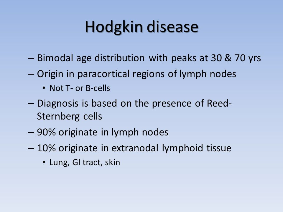 Hodgkin disease – Bimodal age distribution with peaks at 30 & 70 yrs – Origin in paracortical regions of lymph nodes Not T- or B-cells – Diagnosis is based on the presence of Reed- Sternberg cells – 90% originate in lymph nodes – 10% originate in extranodal lymphoid tissue Lung, GI tract, skin