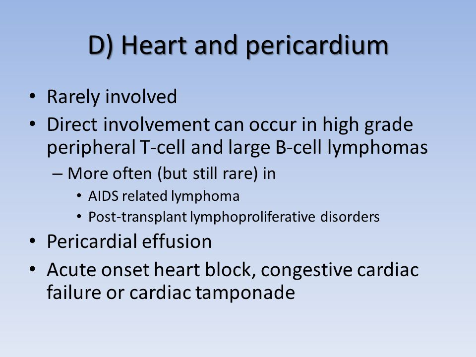 D) Heart and pericardium Rarely involved Direct involvement can occur in high grade peripheral T-cell and large B-cell lymphomas – More often (but still rare) in AIDS related lymphoma Post-transplant lymphoproliferative disorders Pericardial effusion Acute onset heart block, congestive cardiac failure or cardiac tamponade