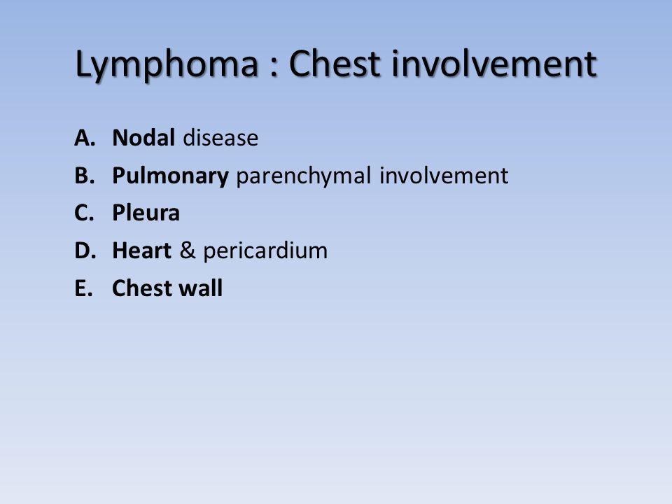 Lymphoma : Chest involvement A.Nodal disease B.Pulmonary parenchymal involvement C.Pleura D.Heart & pericardium E.Chest wall
