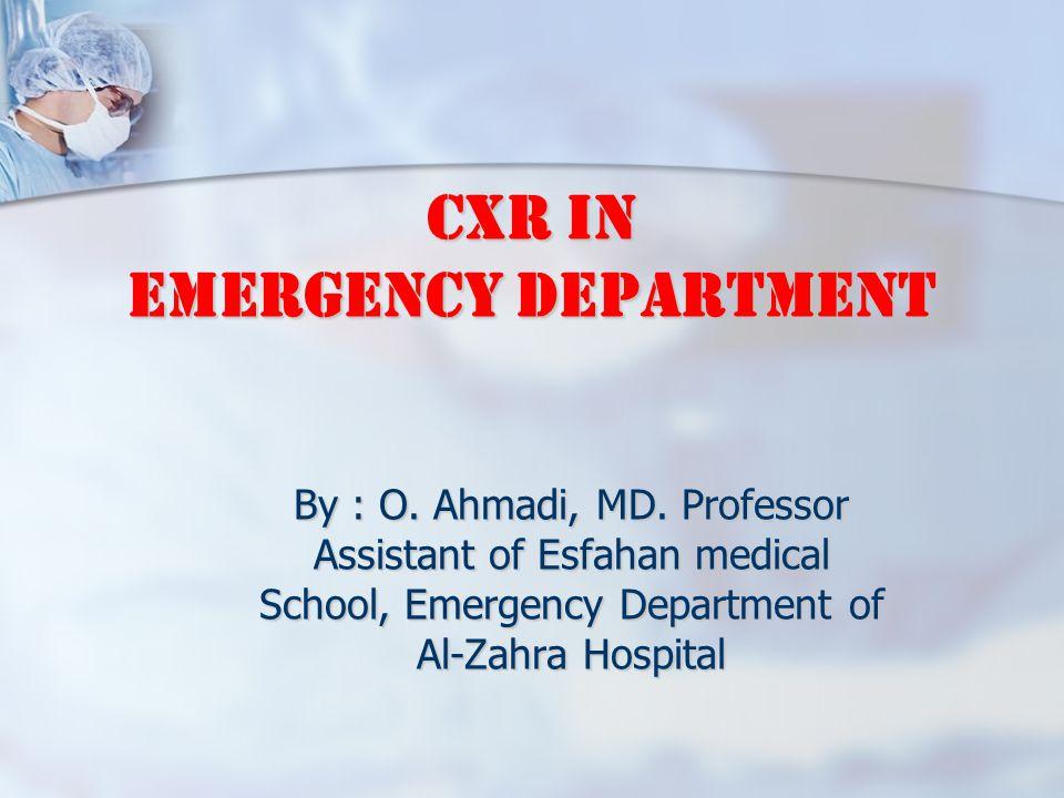 CXR in Emergency Department By : O. Ahmadi, MD. Professor Assistant of Esfahan medical School, Emergency Department of Al-Zahra Hospital
