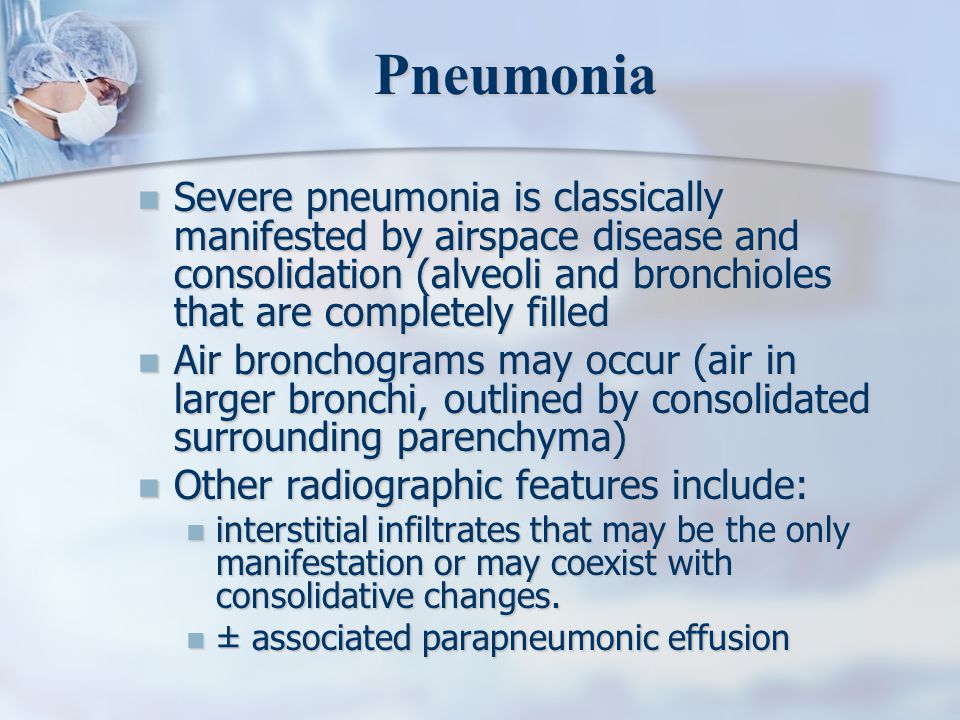 Pneumonia Severe pneumonia is classically manifested by airspace disease and consolidation (alveoli and bronchioles that are completely filled Severe