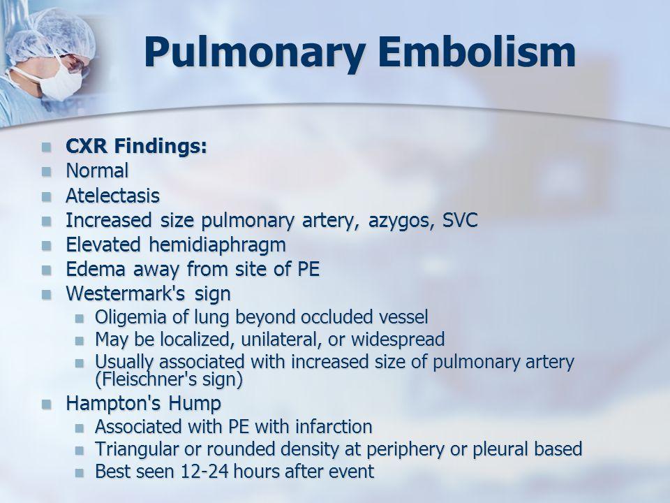 Pulmonary Embolism CXR Findings: CXR Findings: Normal Normal Atelectasis Atelectasis Increased size pulmonary artery, azygos, SVC Increased size pulmo