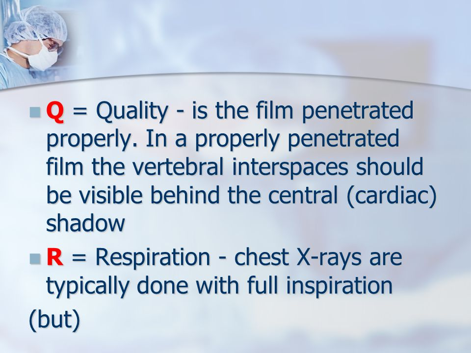 Q = Quality - is the film penetrated properly. In a properly penetrated film the vertebral interspaces should be visible behind the central (cardiac)