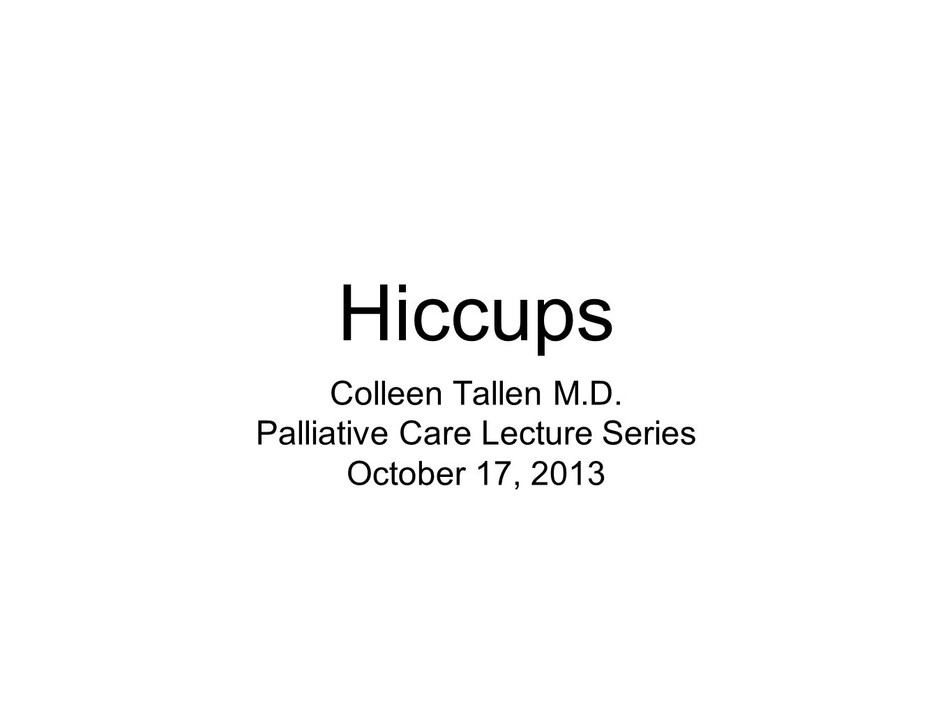 Hiccups Colleen Tallen M.D. Palliative Care Lecture Series October 17, 2013