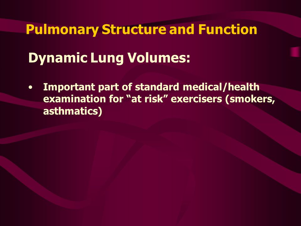 Pulmonary Structure and Function Dynamic Lung Volumes: Important part of standard medical/health examination for at risk exercisers (smokers, asthmatics)