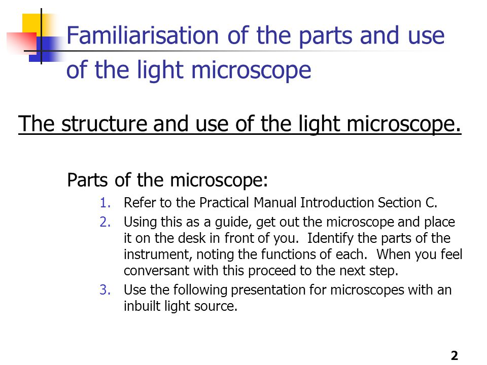 2 Familiarisation of the parts and use of the light microscope The structure and use of the light microscope.