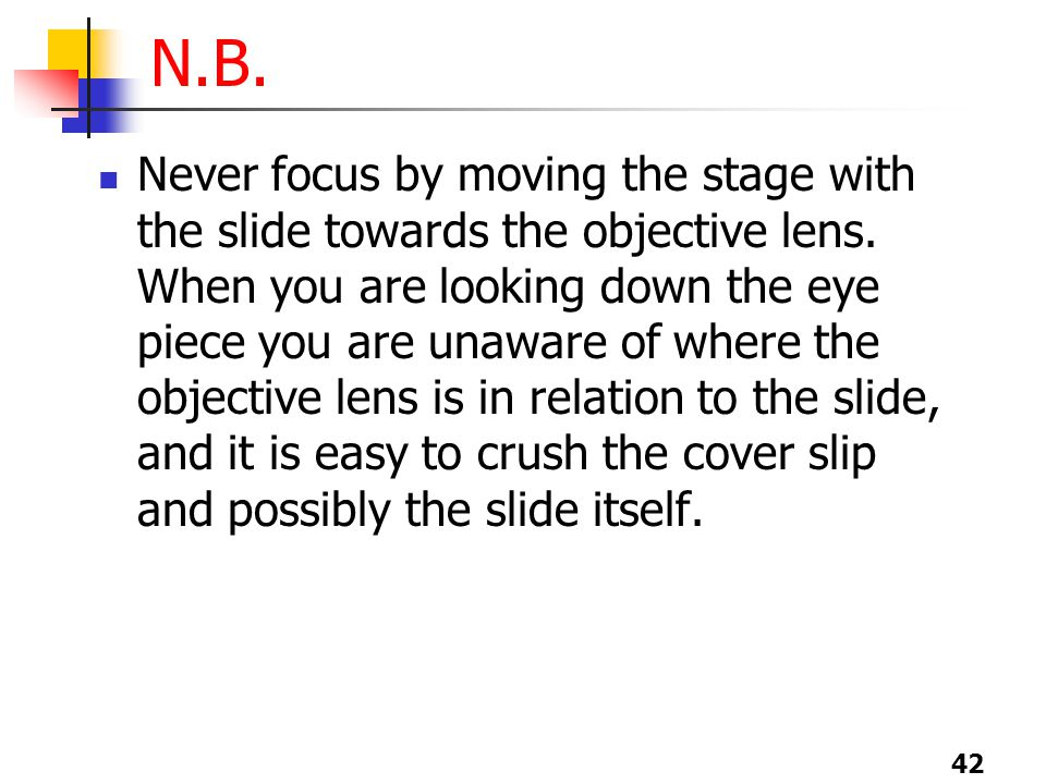 42 N.B. Never focus by moving the stage with the slide towards the objective lens.