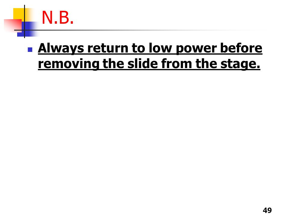 49 N.B. Always return to low power before removing the slide from the stage.