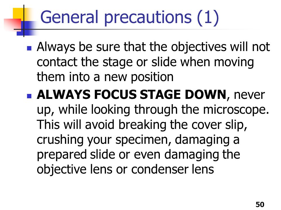 50 General precautions (1) Always be sure that the objectives will not contact the stage or slide when moving them into a new position ALWAYS FOCUS STAGE DOWN, never up, while looking through the microscope.