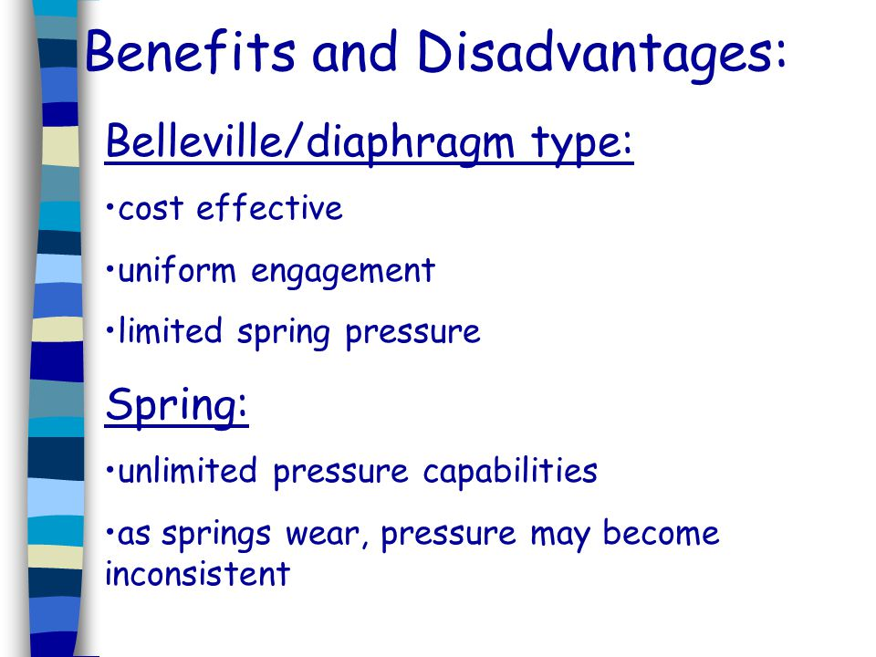 Benefits and Disadvantages: Belleville/diaphragm type: cost effective uniform engagement limited spring pressure Spring: unlimited pressure capabiliti