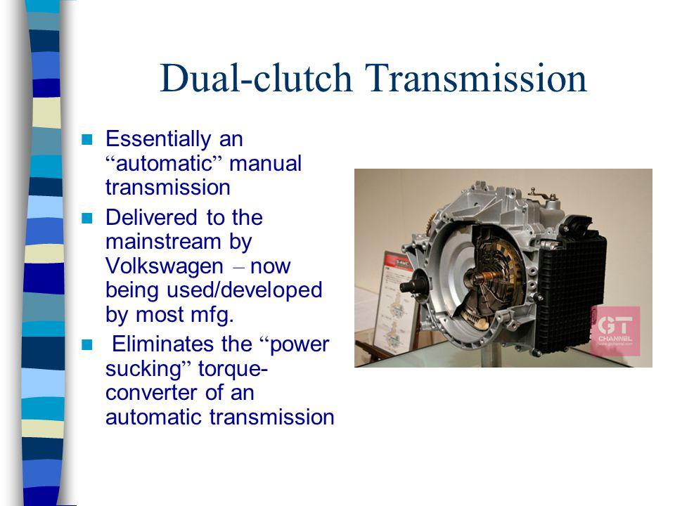 "Dual-clutch Transmission Essentially an "" automatic "" manual transmission Delivered to the mainstream by Volkswagen – now being used/developed by most"
