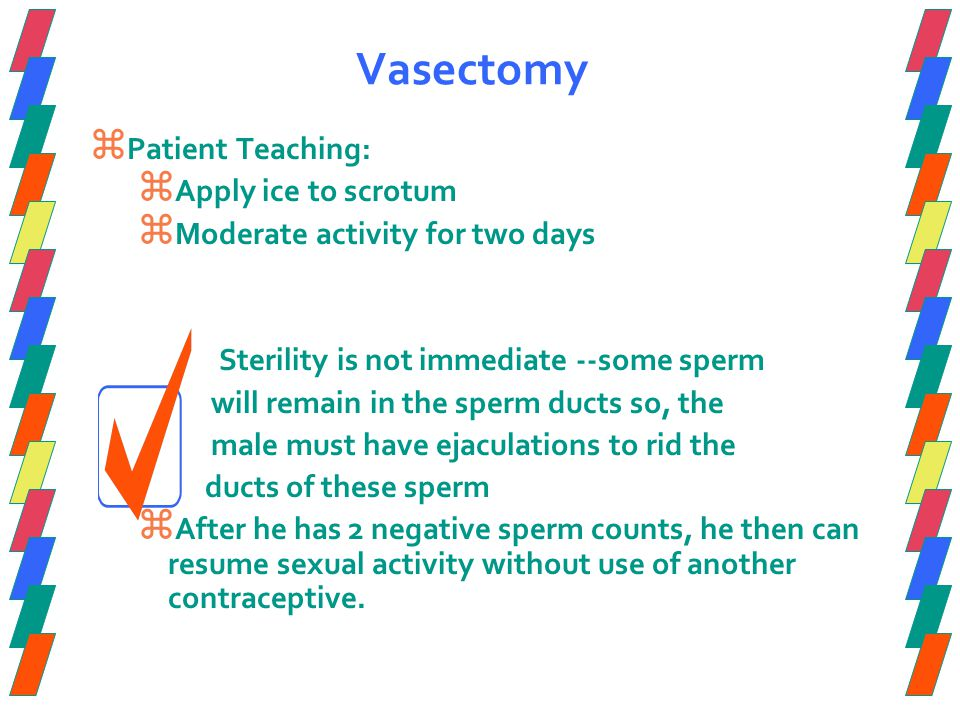 Vasectomy  Patient Teaching:  Apply ice to scrotum  Moderate activity for two days Sterility is not immediate --some sperm will remain in the sperm ducts so, the male must have ejaculations to rid the ducts of these sperm  After he has 2 negative sperm counts, he then can resume sexual activity without use of another contraceptive.