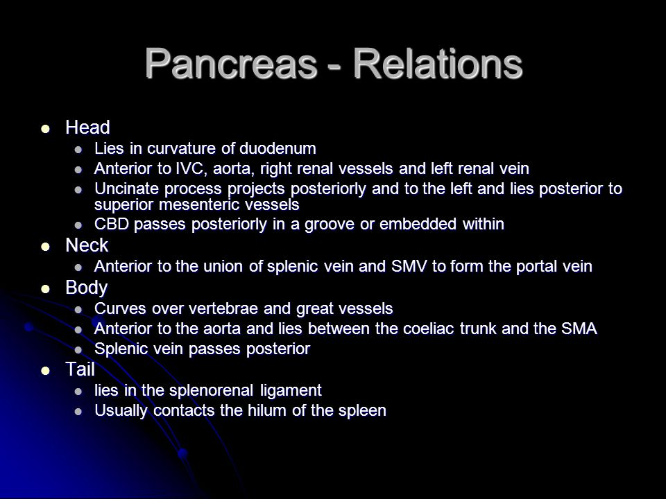 Pancreas - Relations Head Head Lies in curvature of duodenum Lies in curvature of duodenum Anterior to IVC, aorta, right renal vessels and left renal