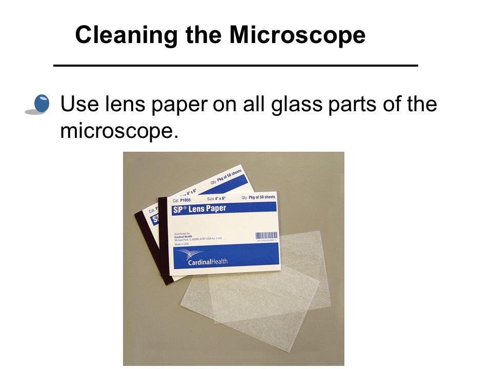 Use lens paper on all glass parts of the microscope. Cleaning the Microscope