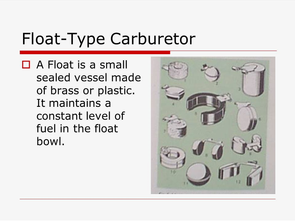 Float-Type Carburetor  A Float is a small sealed vessel made of brass or plastic. It maintains a constant level of fuel in the float bowl.