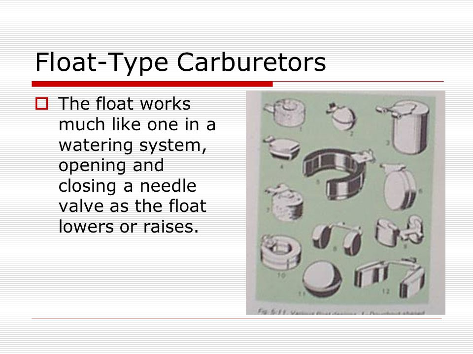 Float-Type Carburetors  The float works much like one in a watering system, opening and closing a needle valve as the float lowers or raises.