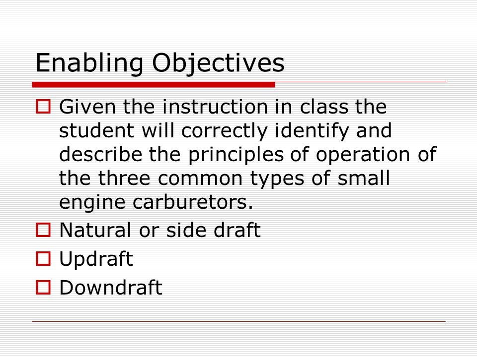Enabling Objectives  Given the instruction in class the student will correctly identify and describe the principles of operation of the three common