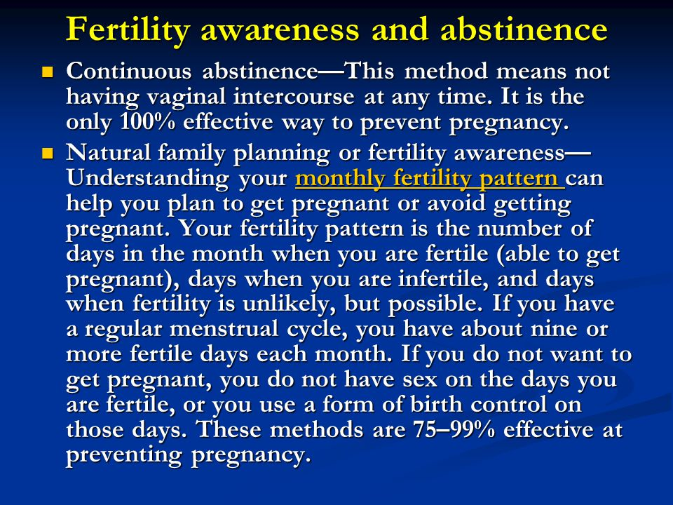 Fertility awareness and abstinence Continuous abstinence—This method means not having vaginal intercourse at any time. It is the only 100% effective w
